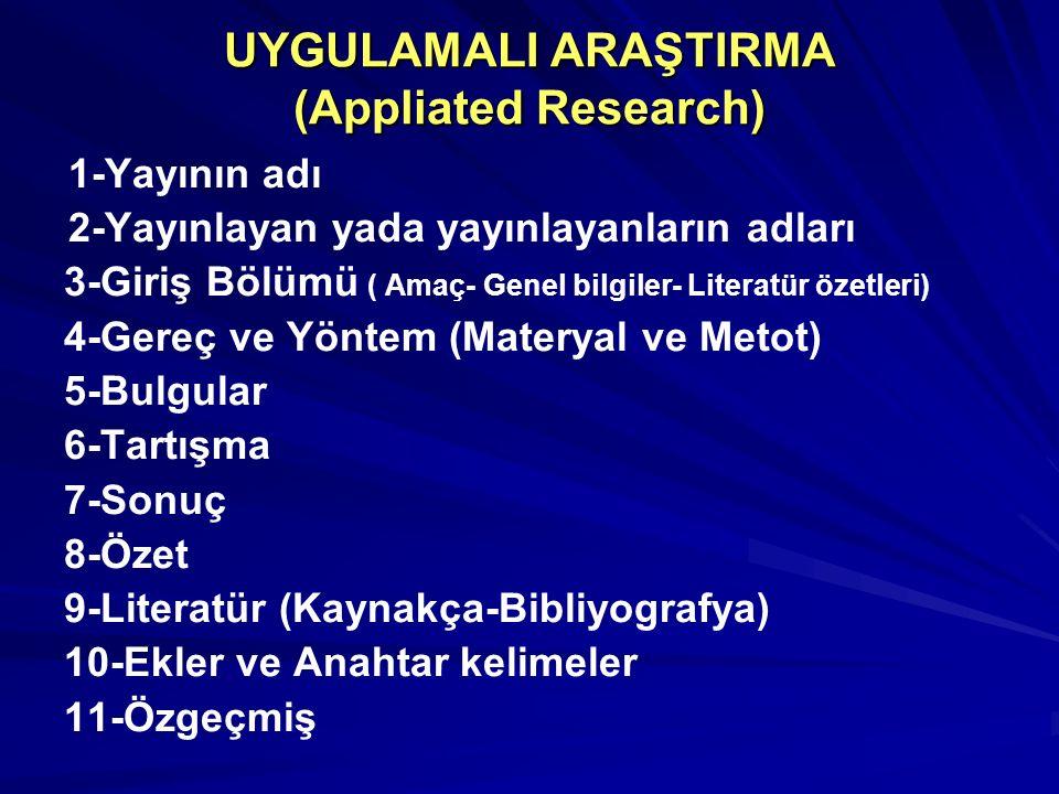UYGULAMALI ARAŞTIRMA (Appliated Research) 1-Yayının adı 2-Yayınlayan yada yayınlayanların adları 3-Giriş Bölümü ( Amaç- Genel bilgiler- Literatür özetleri) 4-Gereç ve Yöntem (Materyal ve Metot) 5-Bulgular 6-Tartışma 7-Sonuç 8-Özet 9-Literatür (Kaynakça-Bibliyografya) 10-Ekler ve Anahtar kelimeler 11-Özgeçmiş