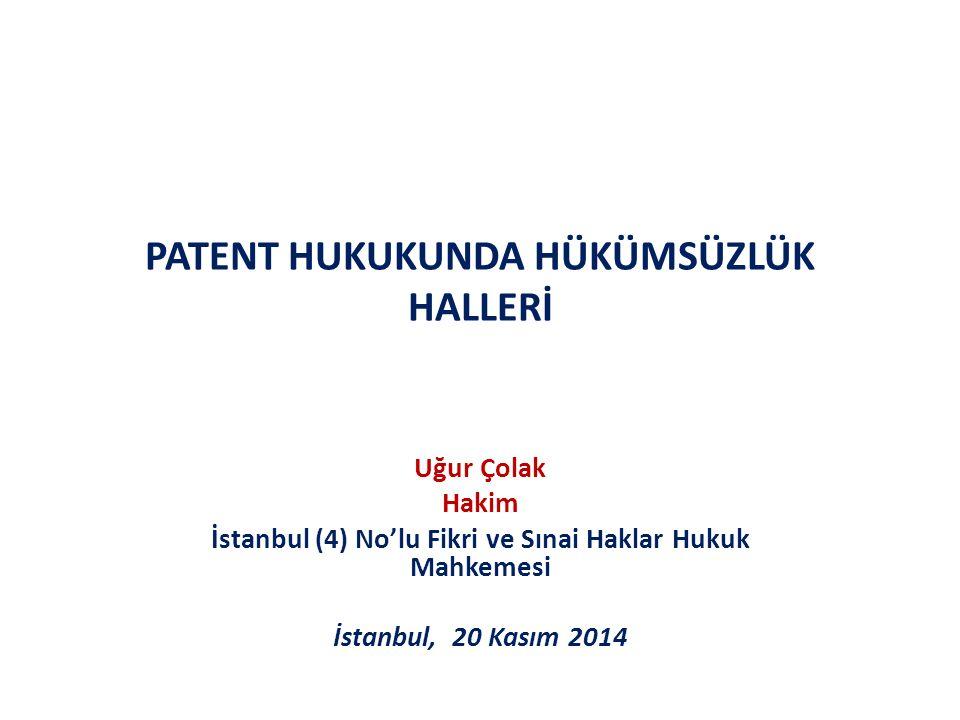 PATENT HUKUKUNDA HÜKÜMSÜZLÜK HALLERİ Uğur Çolak Hakim İstanbul (4) No'lu Fikri ve Sınai Haklar Hukuk Mahkemesi İstanbul, 20 Kasım 2014