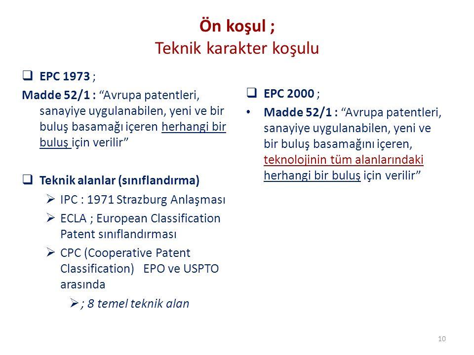 Ön koşul ; Teknik karakter koşulu  EPC 1973 ; Madde 52/1 : Avrupa patentleri, sanayiye uygulanabilen, yeni ve bir buluş basamağı içeren herhangi bir buluş için verilir  Teknik alanlar (sınıflandırma)  IPC : 1971 Strazburg Anlaşması  ECLA ; European Classification Patent sınıflandırması  CPC (Cooperative Patent Classification) EPO ve USPTO arasında  ; 8 temel teknik alan  EPC 2000 ; Madde 52/1 : Avrupa patentleri, sanayiye uygulanabilen, yeni ve bir buluş basamağını içeren, teknolojinin tüm alanlarındaki herhangi bir buluş için verilir 10