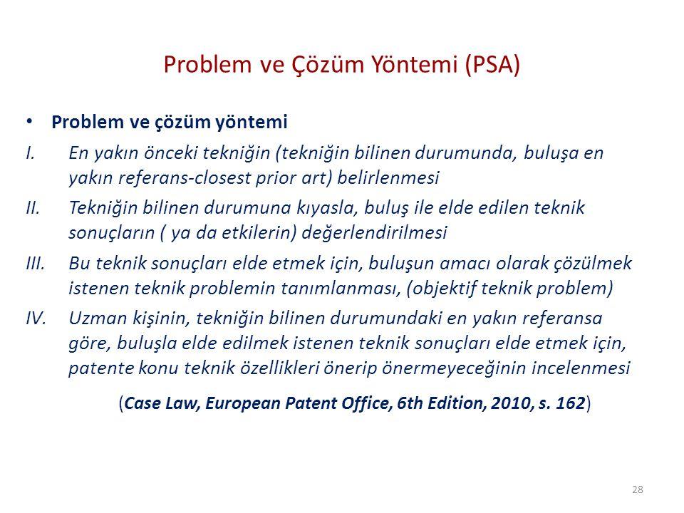 Problem ve Çözüm Yöntemi (PSA) Problem ve çözüm yöntemi I.En yakın önceki tekniğin (tekniğin bilinen durumunda, buluşa en yakın referans-closest prior art) belirlenmesi II.Tekniğin bilinen durumuna kıyasla, buluş ile elde edilen teknik sonuçların ( ya da etkilerin) değerlendirilmesi III.Bu teknik sonuçları elde etmek için, buluşun amacı olarak çözülmek istenen teknik problemin tanımlanması, (objektif teknik problem) IV.Uzman kişinin, tekniğin bilinen durumundaki en yakın referansa göre, buluşla elde edilmek istenen teknik sonuçları elde etmek için, patente konu teknik özellikleri önerip önermeyeceğinin incelenmesi (Case Law, European Patent Office, 6th Edition, 2010, s.