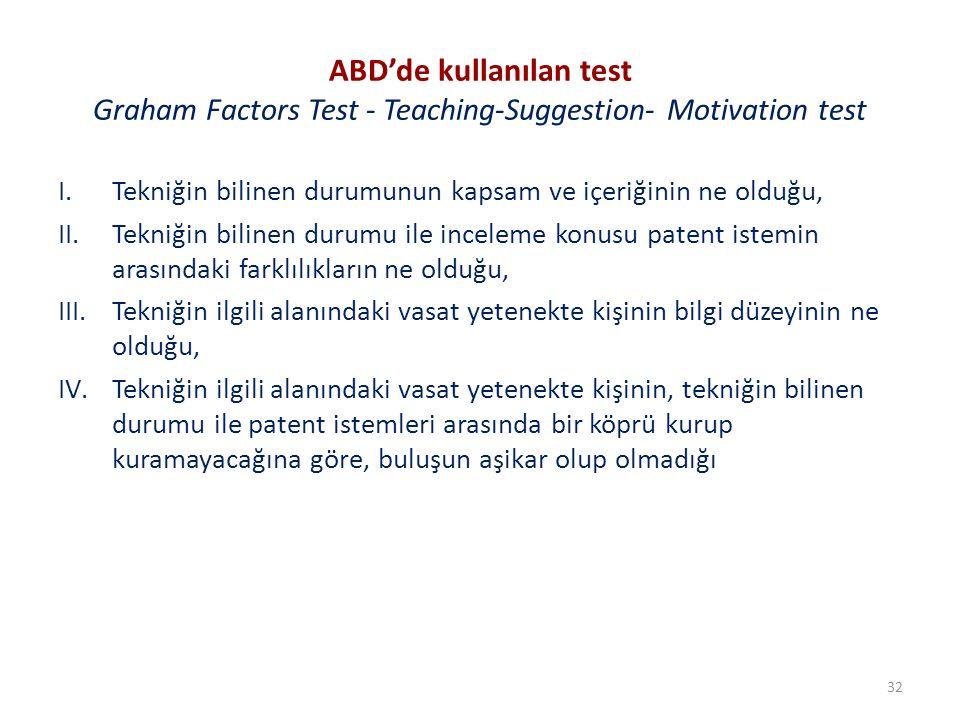 ABD'de kullanılan test Graham Factors Test - Teaching-Suggestion- Motivation test I.Tekniğin bilinen durumunun kapsam ve içeriğinin ne olduğu, II.Tekniğin bilinen durumu ile inceleme konusu patent istemin arasındaki farklılıkların ne olduğu, III.Tekniğin ilgili alanındaki vasat yetenekte kişinin bilgi düzeyinin ne olduğu, IV.Tekniğin ilgili alanındaki vasat yetenekte kişinin, tekniğin bilinen durumu ile patent istemleri arasında bir köprü kurup kuramayacağına göre, buluşun aşikar olup olmadığı 32