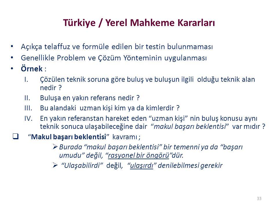 Türkiye / Yerel Mahkeme Kararları Açıkça telaffuz ve formüle edilen bir testin bulunmaması Genellikle Problem ve Çözüm Yönteminin uygulanması Örnek : I.Çözülen teknik soruna göre buluş ve buluşun ilgili olduğu teknik alan nedir .