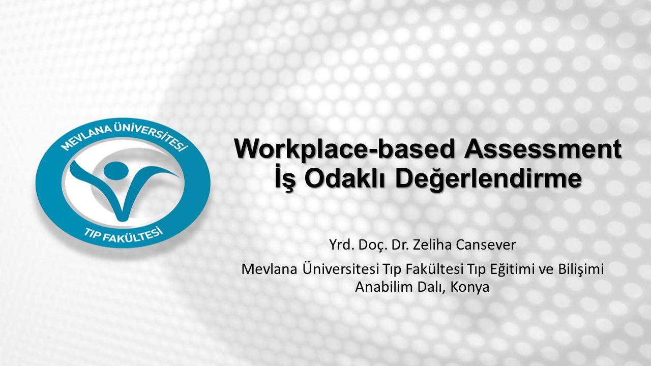 Workplace-based Assessment İş Odaklı Değerlendirme Yrd. Doç. Dr. Zeliha Cansever Mevlana Üniversitesi Tıp Fakültesi Tıp Eğitimi ve Bilişimi Anabilim D