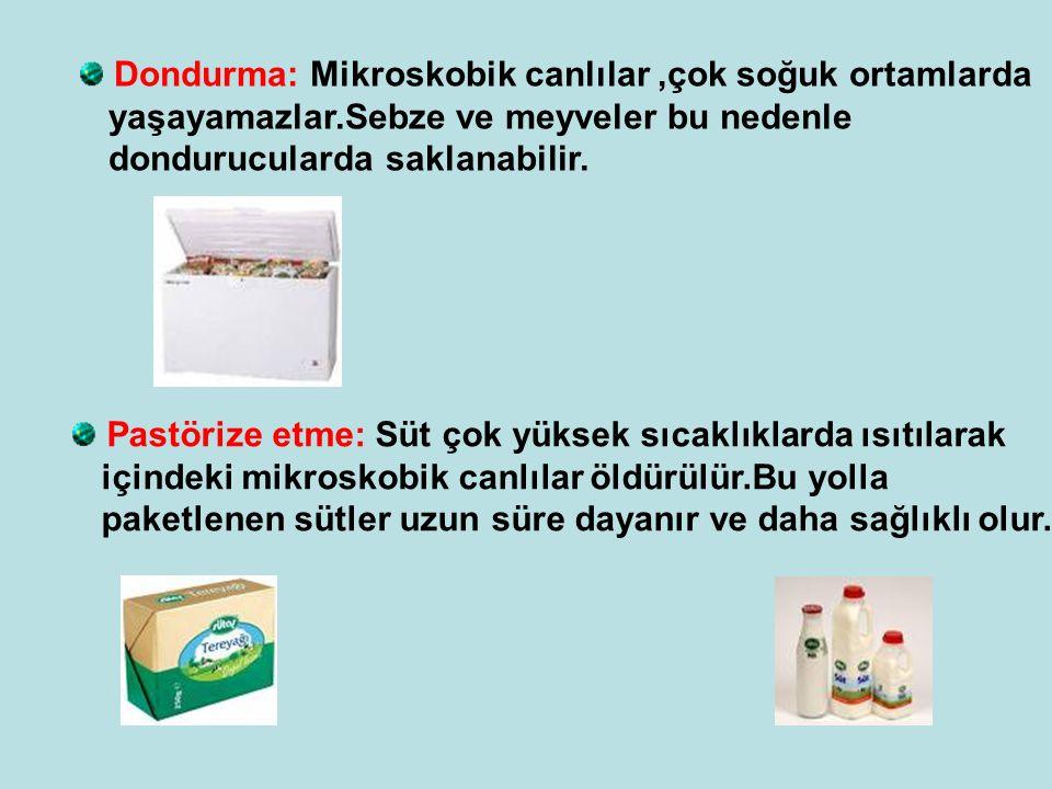 Dondurma: Mikroskobik canlılar,çok soğuk ortamlarda yaşayamazlar.Sebze ve meyveler bu nedenle dondurucularda saklanabilir.