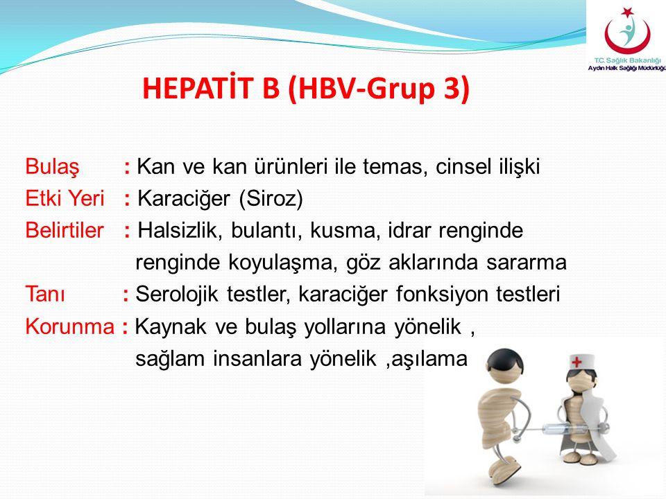 HEPATİT B (HBV-Grup 3) Bulaş : Kan ve kan ürünleri ile temas, cinsel ilişki Etki Yeri : Karaciğer (Siroz) Belirtiler : Halsizlik, bulantı, kusma, idrar renginde renginde koyulaşma, göz aklarında sararma Tanı : Serolojik testler, karaciğer fonksiyon testleri Korunma : Kaynak ve bulaş yollarına yönelik, sağlam insanlara yönelik,aşılama