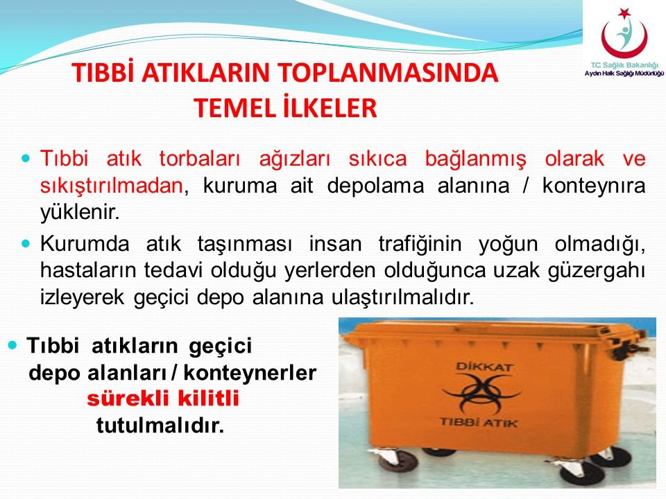 TIBBİ ATIKLARIN TOPLANMASINDA TEMEL İLKELER Tıbbi atık torbaları ağızları sıkıca bağlanmış olarak ve sıkıştırılmadan, kuruma ait depolama alanına / konteynıra yüklenir.