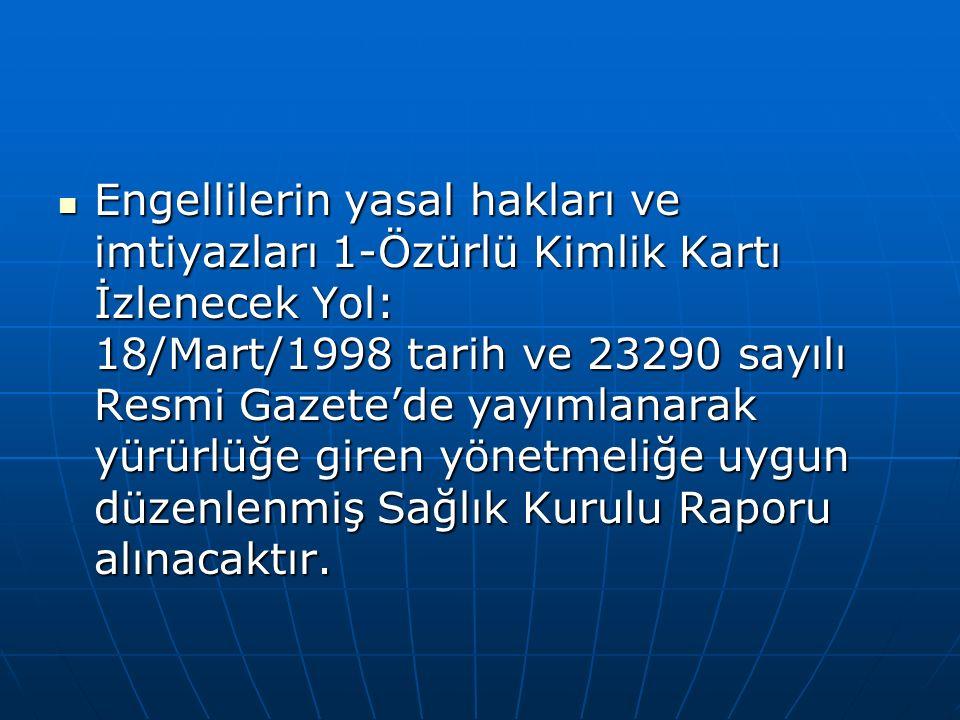 Engellilerin yasal hakları ve imtiyazları 1-Özürlü Kimlik Kartı İzlenecek Yol: 18/Mart/1998 tarih ve 23290 sayılı Resmi Gazete'de yayımlanarak yürürlü