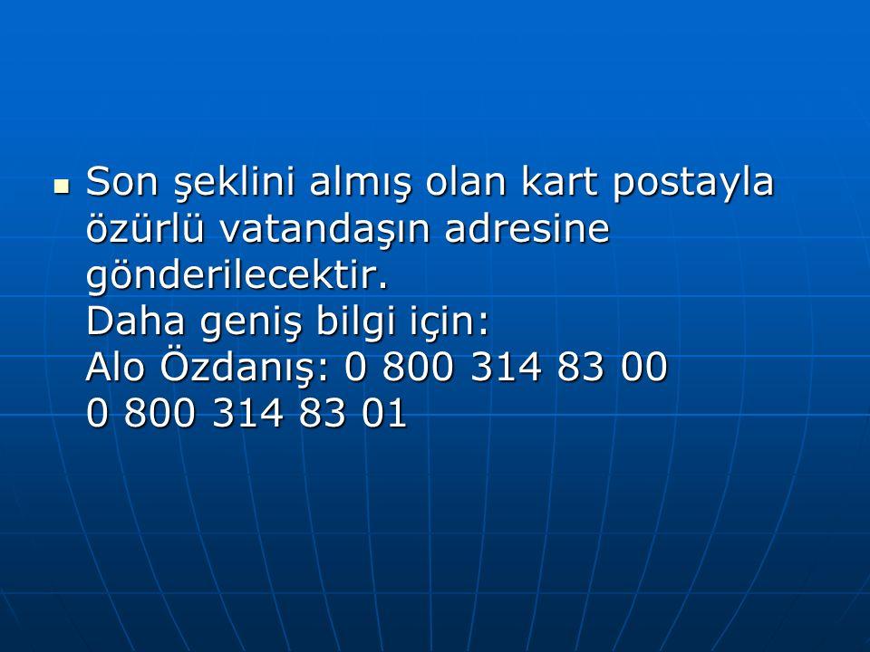 Son şeklini almış olan kart postayla özürlü vatandaşın adresine gönderilecektir. Daha geniş bilgi için: Alo Özdanış: 0 800 314 83 00 0 800 314 83 01 S