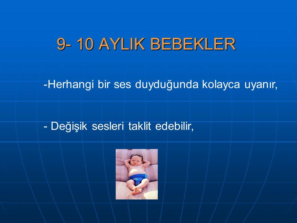 9- 10 AYLIK BEBEKLER -Herhangi bir ses duyduğunda kolayca uyanır, - Değişik sesleri taklit edebilir,