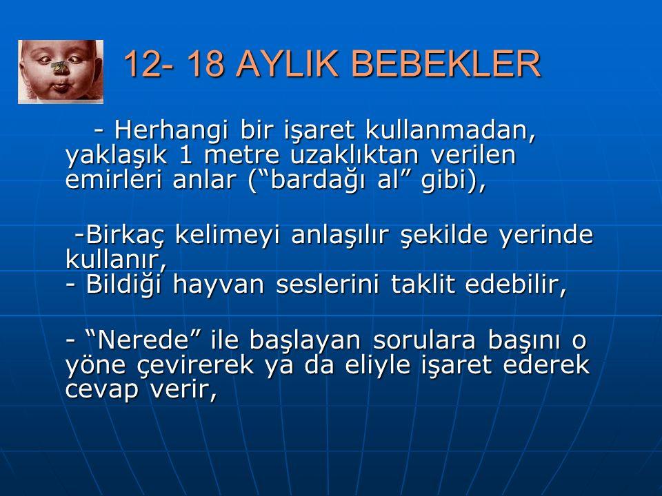 """12- 18 AYLIK BEBEKLER - Herhangi bir işaret kullanmadan, yaklaşık 1 metre uzaklıktan verilen emirleri anlar (""""bardağı al"""" gibi), - Herhangi bir işaret"""