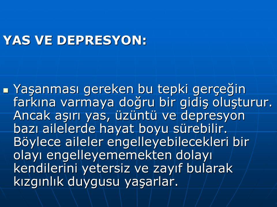 YAS VE DEPRESYON: Yaşanması gereken bu tepki gerçeğin farkına varmaya doğru bir gidiş oluşturur. Ancak aşırı yas, üzüntü ve depresyon bazı ailelerde h