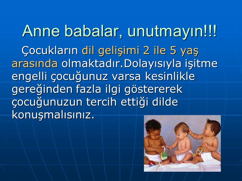 Anne babalar, unutmayın!!! Çocukların dil gelişimi 2 ile 5 yaş arasında olmaktadır.Dolayısıyla işitme engelli çocuğunuz varsa kesinlikle gereğinden fa