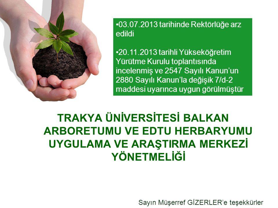 TRAKYA ÜNİVERSİTESİ BALKAN ARBORETUMU VE EDTU HERBARYUMU UYGULAMA VE ARAŞTIRMA MERKEZİ YÖNETMELİĞİ Sayın Müşerref GİZERLER'e teşekkürler 03.07.2013 tarihinde Rektörlüğe arz edildi 20.11.2013 tarihli Yükseköğretim Yürütme Kurulu toplantısında incelenmiş ve 2547 Sayılı Kanun'un 2880 Sayılı Kanun'la değişik 7/d-2 maddesi uyarınca uygun görülmüştür