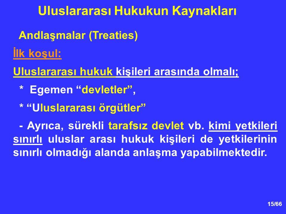 15/66 Andlaşmalar (Treaties) İlk koşul: Uluslararası hukuk kişileri arasında olmalı; * Egemen devletler , * Uluslararası örgütler - Ayrıca, sürekli tarafsız devlet vb.