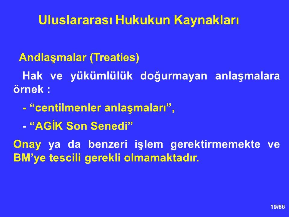 19/66 Andlaşmalar (Treaties) Hak ve yükümlülük doğurmayan anlaşmalara örnek : - centilmenler anlaşmaları , - AGİK Son Senedi Onay ya da benzeri işlem gerektirmemekte ve BM'ye tescili gerekli olmamaktadır.
