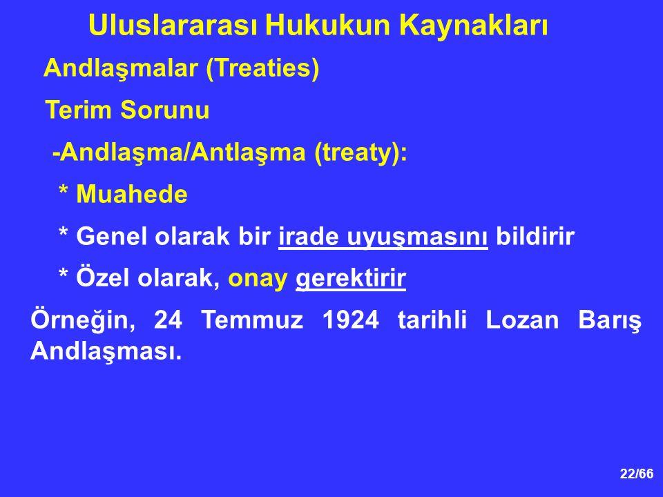 22/66 Andlaşmalar (Treaties) Terim Sorunu -Andlaşma/Antlaşma (treaty): * Muahede * Genel olarak bir irade uyuşmasını bildirir * Özel olarak, onay gerektirir Örneğin, 24 Temmuz 1924 tarihli Lozan Barış Andlaşması.
