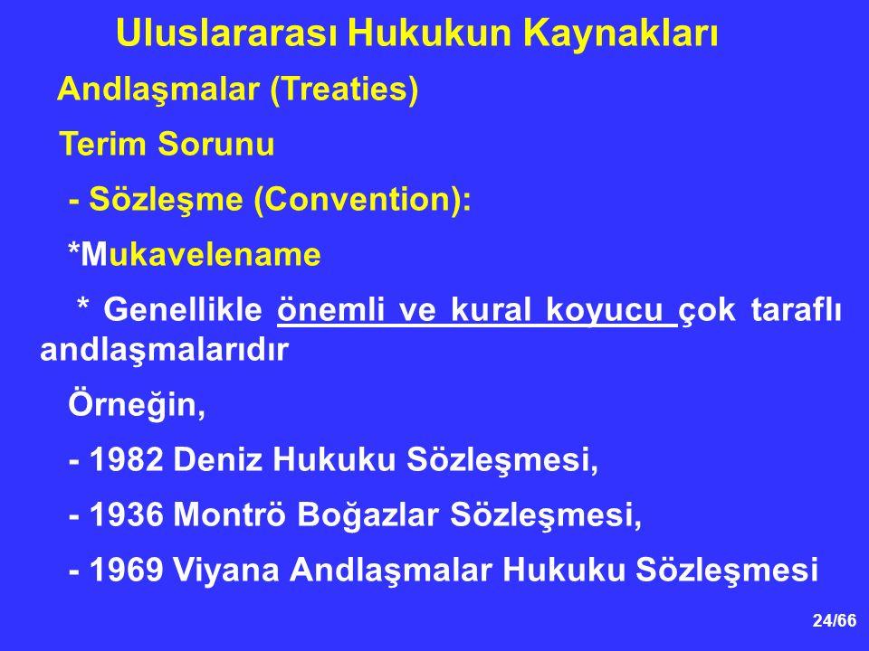 24/66 Andlaşmalar (Treaties) Terim Sorunu - Sözleşme (Convention): *Mukavelename * Genellikle önemli ve kural koyucu çok taraflı andlaşmalarıdır Örneğin, - 1982 Deniz Hukuku Sözleşmesi, - 1936 Montrö Boğazlar Sözleşmesi, - 1969 Viyana Andlaşmalar Hukuku Sözleşmesi Uluslararası Hukukun Kaynakları