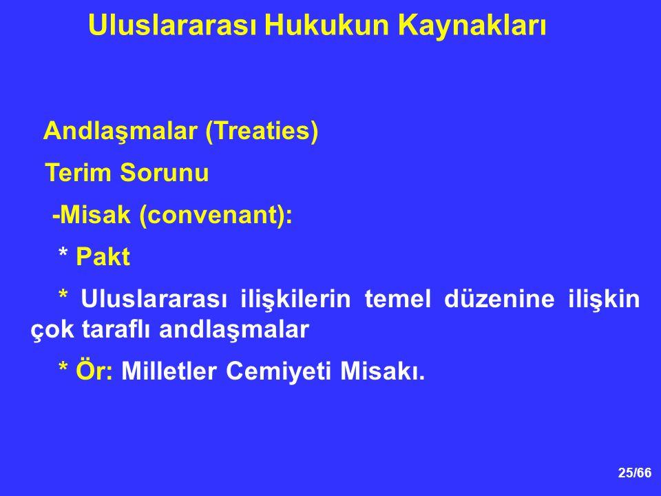 25/66 Andlaşmalar (Treaties) Terim Sorunu -Misak (convenant): * Pakt * Uluslararası ilişkilerin temel düzenine ilişkin çok taraflı andlaşmalar * Ör: Milletler Cemiyeti Misakı.
