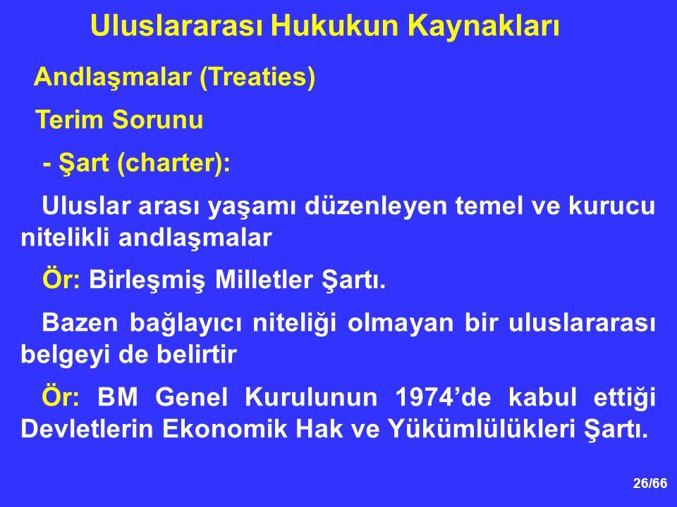 26/66 Andlaşmalar (Treaties) Terim Sorunu - Şart (charter): Uluslar arası yaşamı düzenleyen temel ve kurucu nitelikli andlaşmalar Ör: Birleşmiş Milletler Şartı.