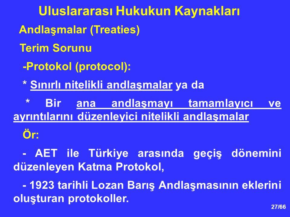 27/66 Andlaşmalar (Treaties) Terim Sorunu -Protokol (protocol): * Sınırlı nitelikli andlaşmalar ya da * Bir ana andlaşmayı tamamlayıcı ve ayrıntılarını düzenleyici nitelikli andlaşmalar Ör: - AET ile Türkiye arasında geçiş dönemini düzenleyen Katma Protokol, - 1923 tarihli Lozan Barış Andlaşmasının eklerini oluşturan protokoller.