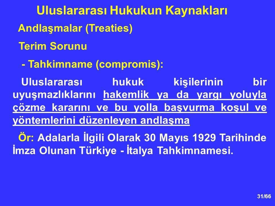31/66 Andlaşmalar (Treaties) Terim Sorunu - Tahkimname (compromis): Uluslararası hukuk kişilerinin bir uyuşmazlıklarını hakemlik ya da yargı yoluyla çözme kararını ve bu yolla başvurma koşul ve yöntemlerini düzenleyen andlaşma Ör: Adalarla İlgili Olarak 30 Mayıs 1929 Tarihinde İmza Olunan Türkiye - İtalya Tahkimnamesi.