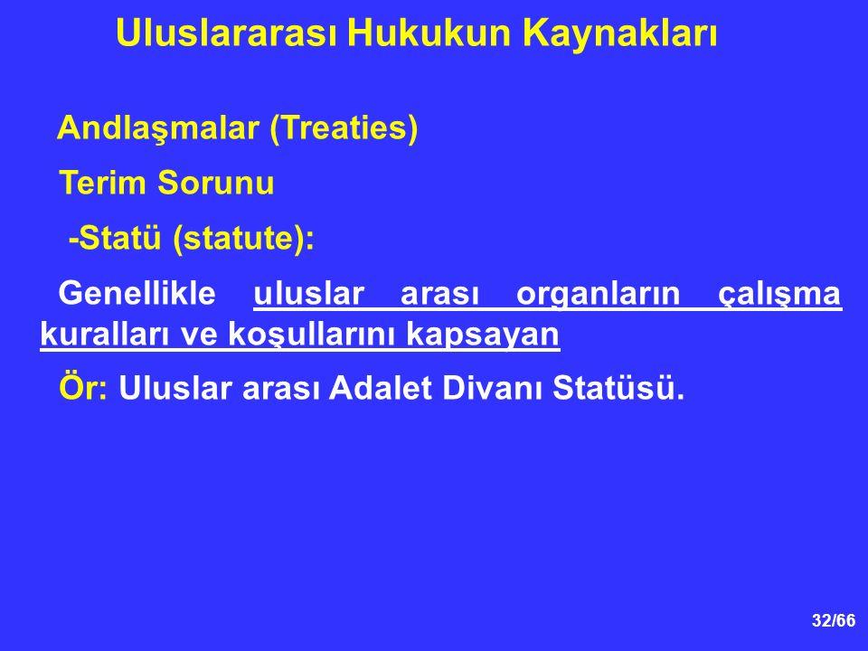 32/66 Andlaşmalar (Treaties) Terim Sorunu -Statü (statute): Genellikle uluslar arası organların çalışma kuralları ve koşullarını kapsayan Ör: Uluslar arası Adalet Divanı Statüsü.
