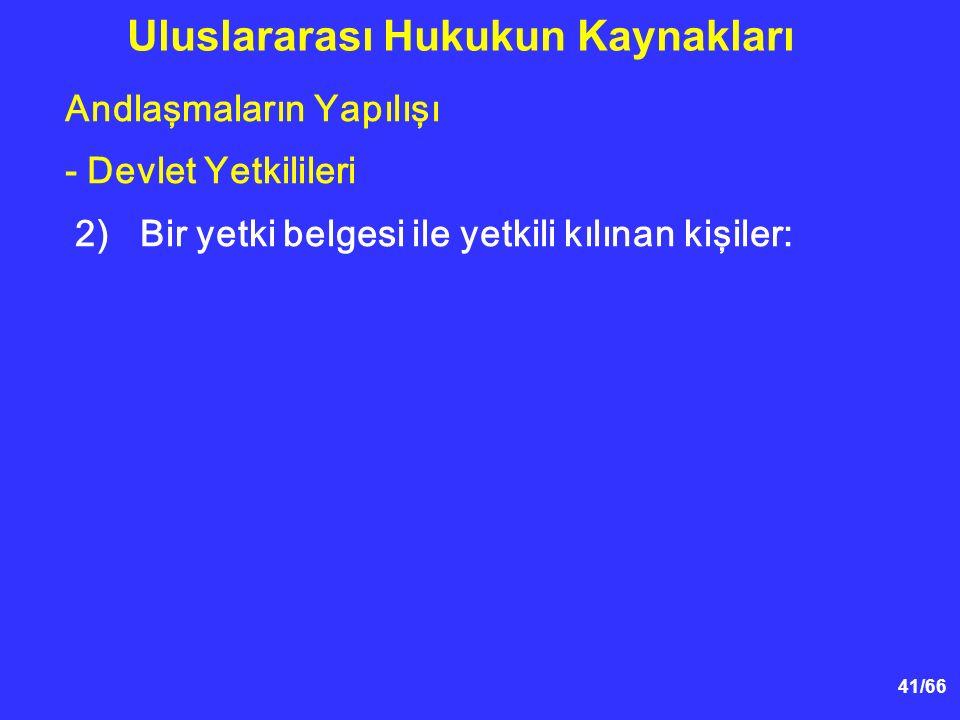 41/66 Andlaşmaların Yapılışı - Devlet Yetkilileri 2)Bir yetki belgesi ile yetkili kılınan kişiler: Uluslararası Hukukun Kaynakları