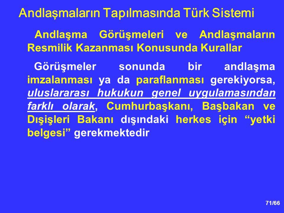 71/66 Andlaşma Görüşmeleri ve Andlaşmaların Resmilik Kazanması Konusunda Kurallar Görüşmeler sonunda bir andlaşma imzalanması ya da paraflanması gerekiyorsa, uluslararası hukukun genel uygulamasından farklı olarak, Cumhurbaşkanı, Başbakan ve Dışişleri Bakanı dışındaki herkes için yetki belgesi gerekmektedir Andlaşmaların Tapılmasında Türk Sistemi