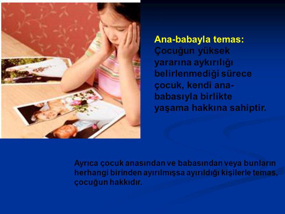  Ana-babayla temas: Çocuğun yüksek yararına aykırılığı belirlenmediği sürece çocuk, kendi ana- babasıyla birlikte yaşama hakkına sahiptir.