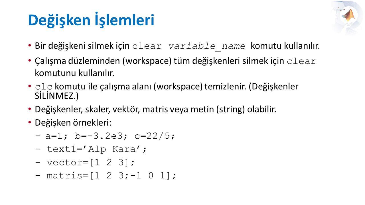 Değişken İşlemleri Bir değişkeni silmek için clear variable_name komutu kullanılır. Çalışma düzleminden (workspace) tüm değişkenleri silmek için clear