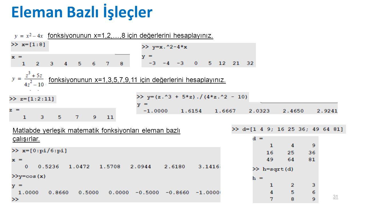 31 Eleman Bazlı İşleçler fonksiyonunun x=1,2,…,8 için değerlerini hesaplayınız. fonksiyonunun x=1,3,5,7,9,11 için değerlerini hesaplayınız. Matlabde y