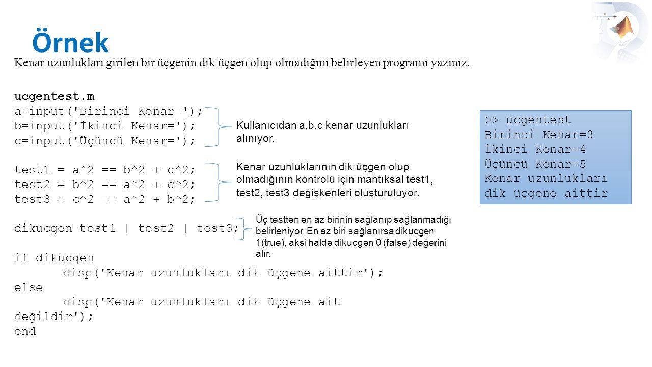 Örnek Kenar uzunlukları girilen bir üçgenin dik üçgen olup olmadığını belirleyen programı yazınız. ucgentest.m a=input('Birinci Kenar='); b=input('İki