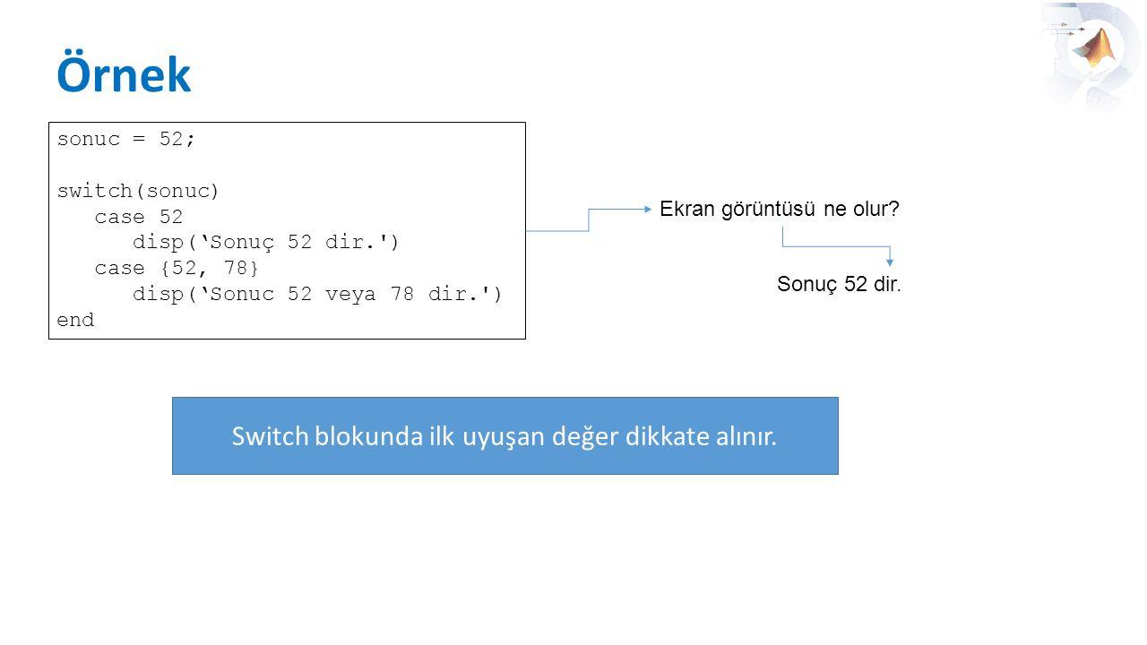 Örnek sonuc = 52; switch(sonuc) case 52 disp('Sonuç 52 dir.') case {52, 78} disp('Sonuc 52 veya 78 dir.') end Ekran görüntüsü ne olur? Sonuç 52 dir. S