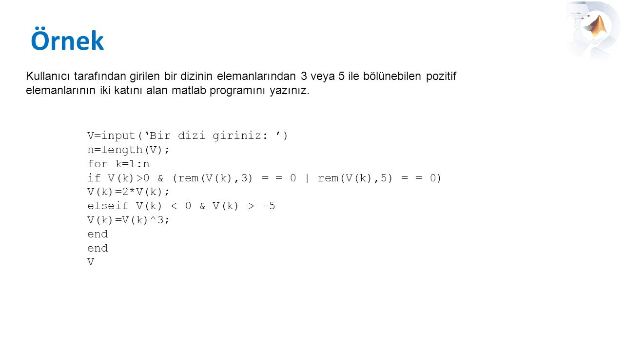 Örnek Kullanıcı tarafından girilen bir dizinin elemanlarından 3 veya 5 ile bölünebilen pozitif elemanlarının iki katını alan matlab programını yazınız