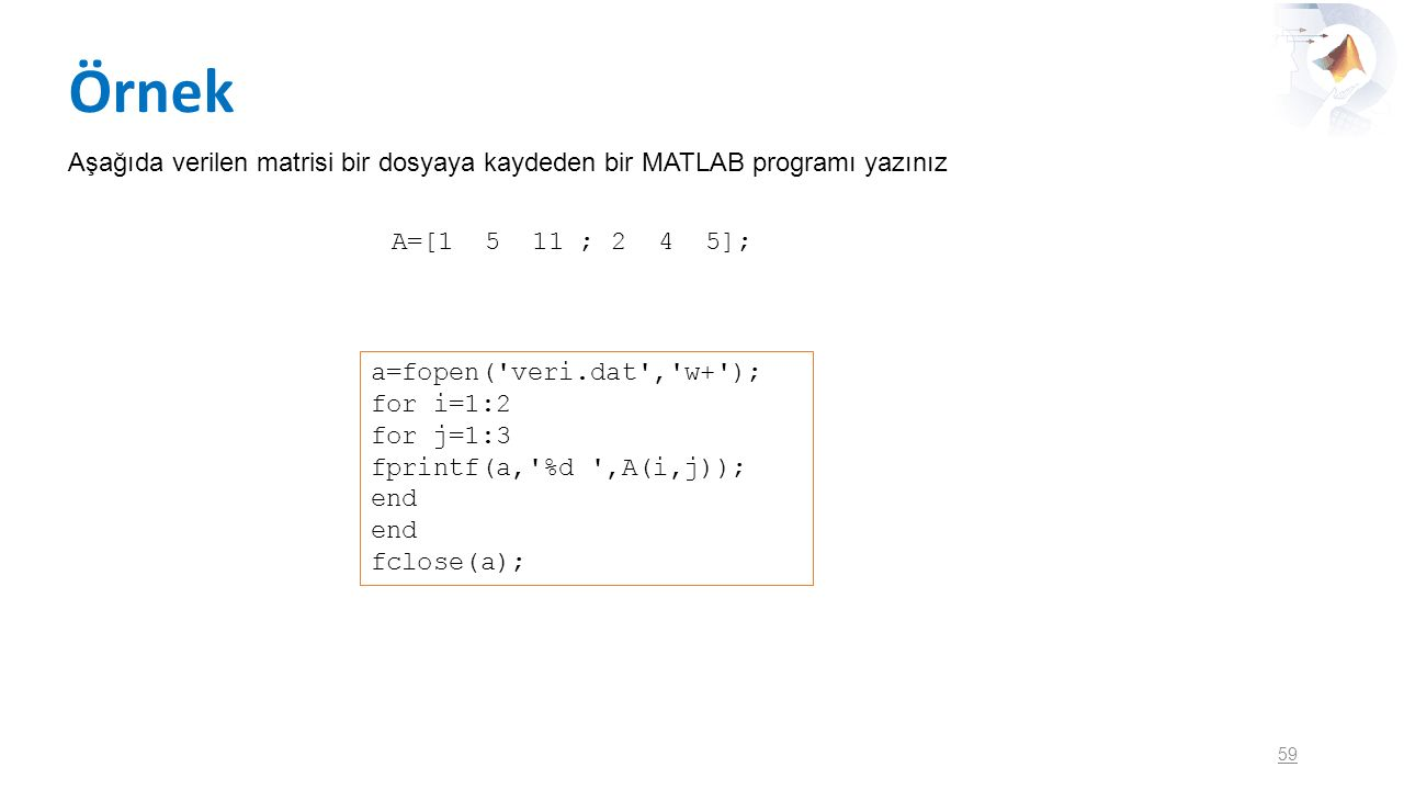 Örnek 59 Aşağıda verilen matrisi bir dosyaya kaydeden bir MATLAB programı yazınız A=[1 5 11 ; 2 4 5]; a=fopen('veri.dat','w+'); for i=1:2 for j=1:3 fp