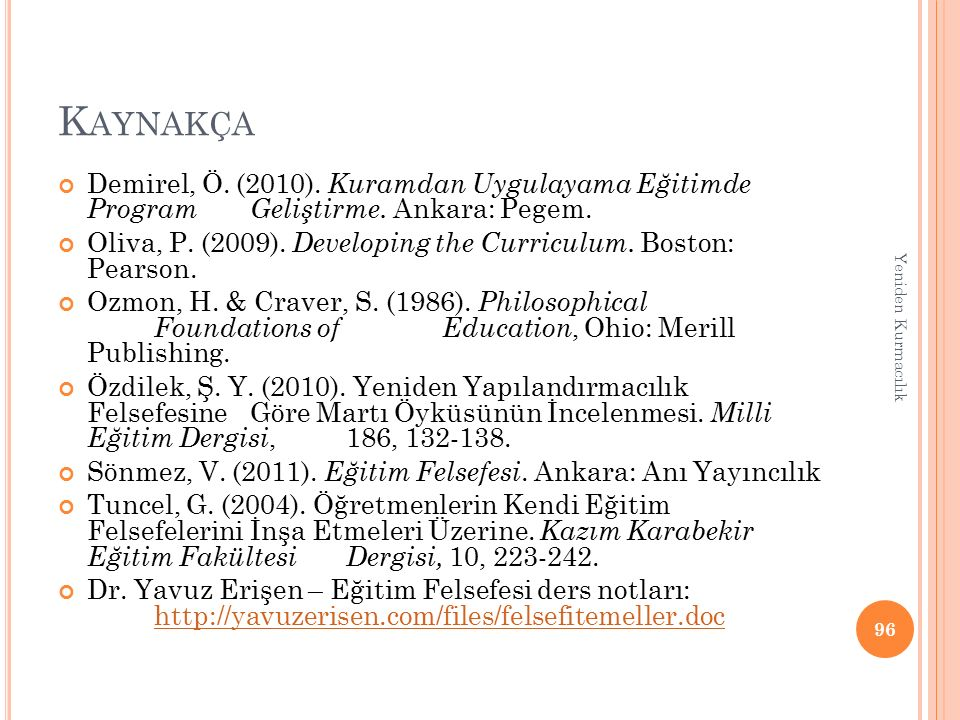 K AYNAKÇA Demirel, Ö. (2010). Kuramdan Uygulayama Eğitimde Program Geliştirme. Ankara: Pegem. Oliva, P. (2009). Developing the Curriculum. Boston: Pea