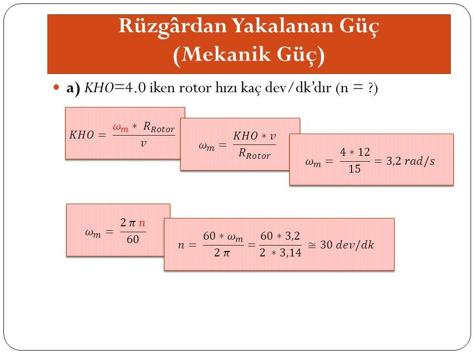 Rüzgârdan Yakalanan Güç (Mekanik Güç) a) KHO=4.0 iken rotor hızı kaç dev/dk'dır (n = )