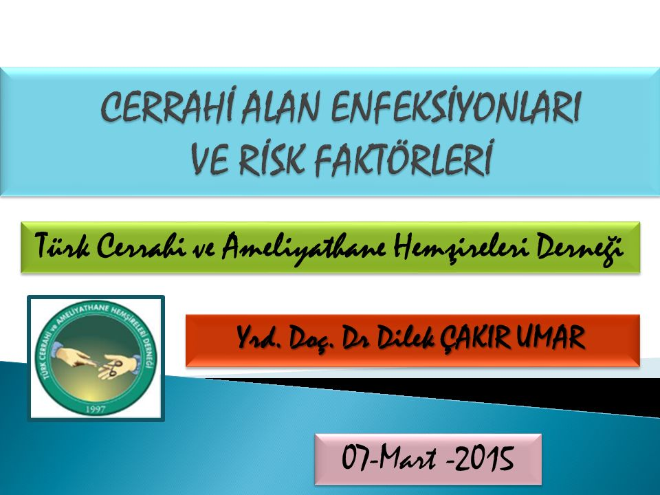 Yrd. Doç. Dr Dilek ÇAKIR UMAR Türk Cerrahi ve Ameliyathane Hemşireleri Derneği 07-Mart -2015