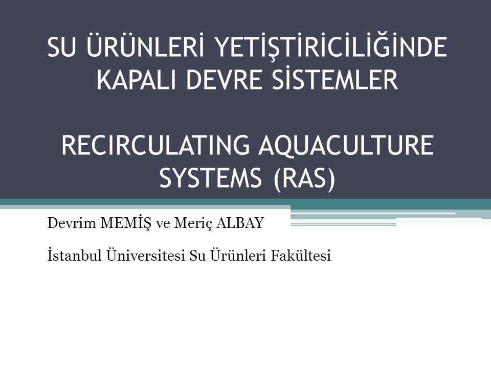 SU ÜRÜNLERİ YETİŞTİRİCİLİĞİNDE KAPALI DEVRE SİSTEMLER RECIRCULATING AQUACULTURE SYSTEMS (RAS) Devrim MEMİŞ ve Meriç ALBAY İstanbul Üniversitesi Su Ürü