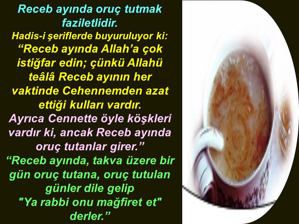 """Receb ayında oruç tutmak faziletlidir. Hadis-i şeriflerde buyuruluyor ki: """"Receb ayında Allah'a çok istiğfar edin; çünkü Allahü teâlâ Receb ayının her"""