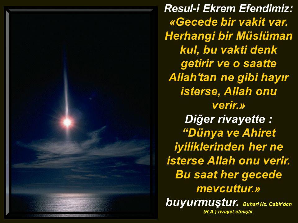 Resul-i Ekrem Efendimiz: «Gecede bir vakit var. Herhangi bir Müslüman kul, bu vakti denk getirir ve o saatte Allah'tan ne gibi hayır isterse, Allah on