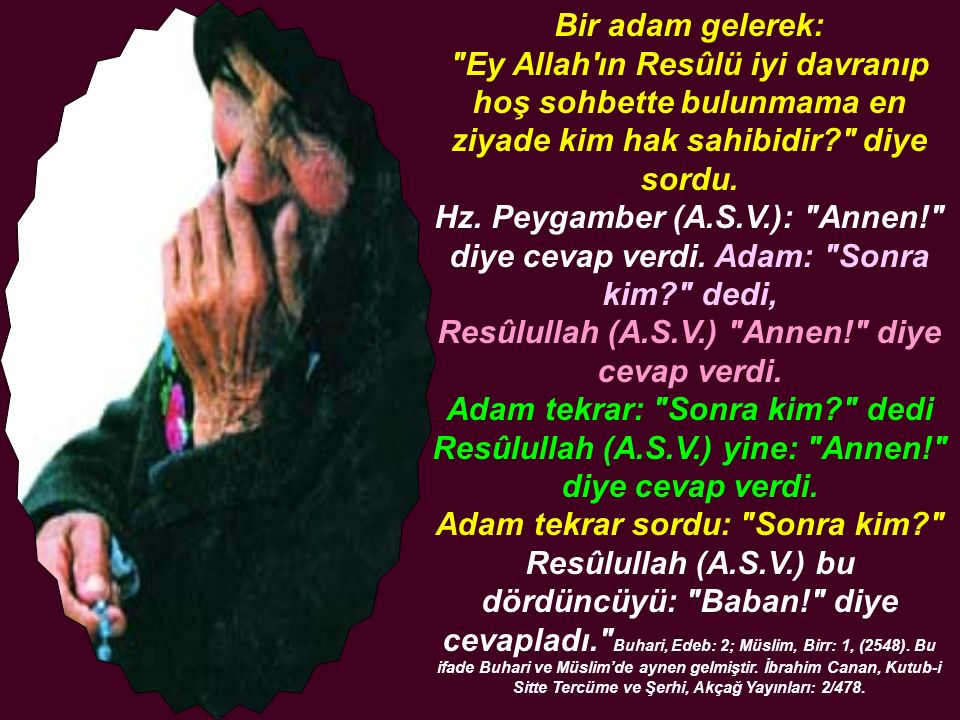 Bir adam gelerek: Ey Allah ın Resûlü iyi davranıp hoş sohbette bulunmama en ziyade kim hak sahibidir? diye sordu.