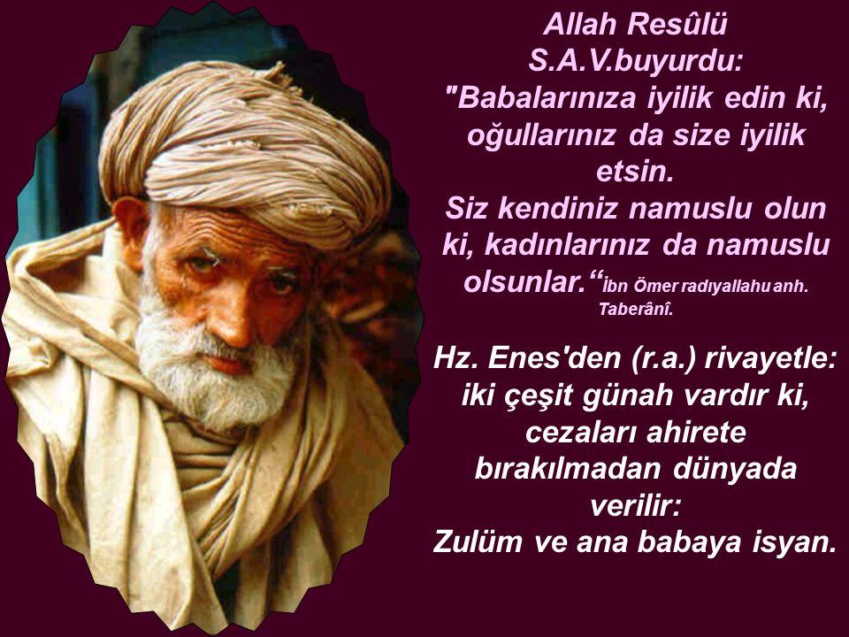 Allah Resûlü S.A.V.buyurdu: Babalarınıza iyilik edin ki, oğullarınız da size iyilik etsin.