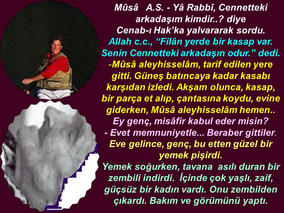 """Mûsâ A.S. - Yâ Rabbî, Cennetteki arkadaşım kimdir..? diye Cenab-ı Hak'ka yalvararak sordu. Allah c.c., """"Filân yerde bir kasap var. Senin Cennetteki ar"""