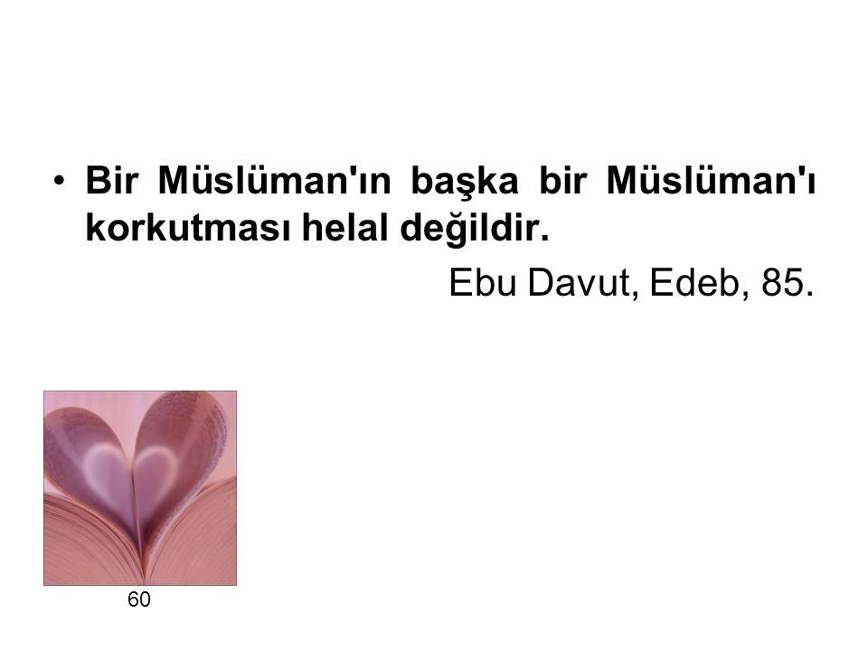 Bir Müslüman'ın başka bir Müslüman'ı korkutması helal değildir. Ebu Davut, Edeb, 85. 60