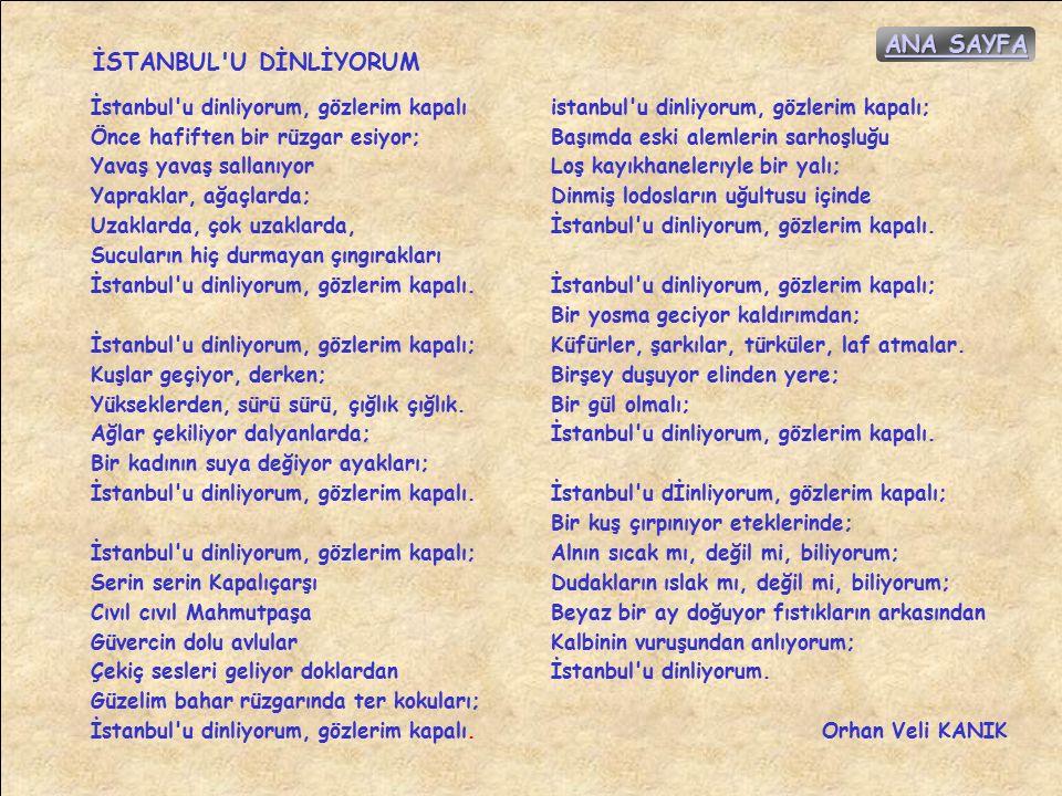 İSTANBUL U DİNLİYORUM İstanbul u dinliyorum, gözlerim kapalı Önce hafiften bir rüzgar esiyor; Yavaş yavaş sallanıyor Yapraklar, ağaçlarda; Uzaklarda, çok uzaklarda, Sucuların hiç durmayan çıngırakları İstanbul u dinliyorum, gözlerim kapalı.