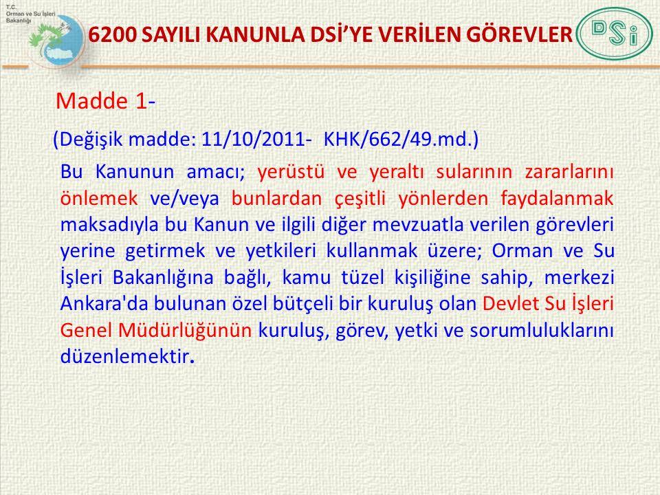 6200 SAYILI KANUNLA DSİ'YE VERİLEN GÖREVLER Madde 1- (Değişik madde: 11/10/2011- KHK/662/49.md.) Bu Kanunun amacı; yerüstü ve yeraltı sularının zararl
