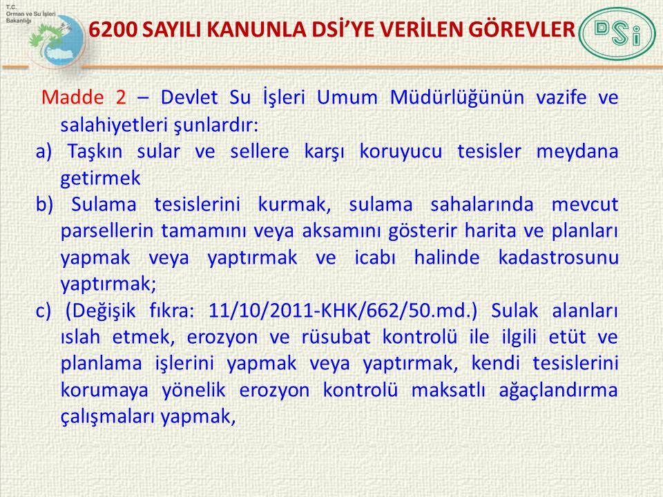 6200 SAYILI KANUNLA DSİ'YE VERİLEN GÖREVLER Madde 2 – Devlet Su İşleri Umum Müdürlüğünün vazife ve salahiyetleri şunlardır: a) Taşkın sular ve sellere