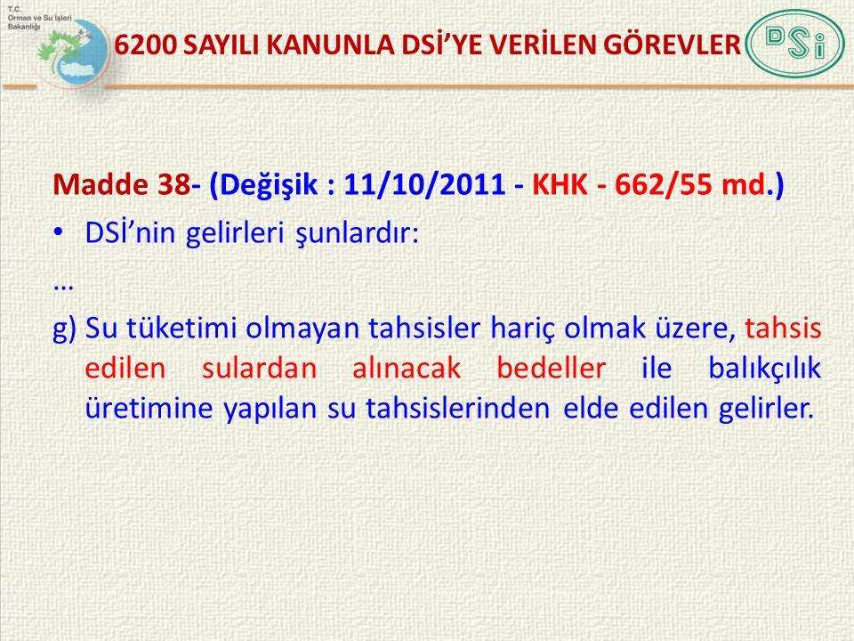 Madde 38- (Değişik : 11/10/2011 - KHK - 662/55 md.) DSİ'nin gelirleri şunlardır: … g) Su tüketimi olmayan tahsisler hariç olmak üzere, tahsis edilen s