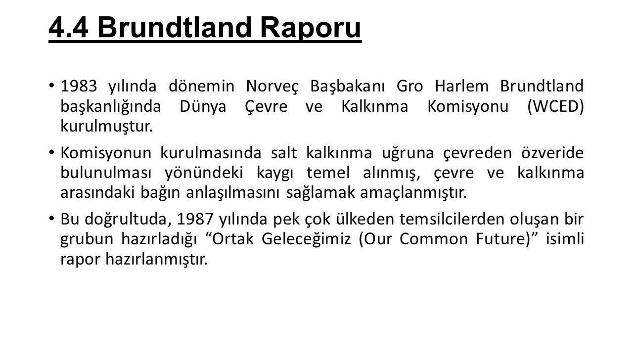 4.4 Brundtland Raporu 1983 yılında dönemin Norveç Başbakanı Gro Harlem Brundtland başkanlığında Dünya Çevre ve Kalkınma Komisyonu (WCED) kurulmuştur.